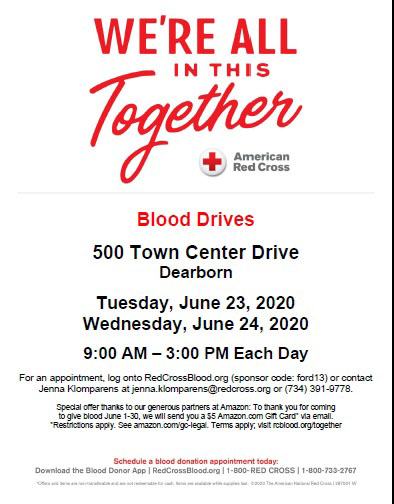WE'RE ALL IN THIS Together (American Red Cross logo) Blood Drives, 500 Town Center Drive Dearborn; Tuesday, June 23, 2020; Wednesday, June 24, 2020; 9:00 AM - 3:00 PM Each Day; For an appointment, log onto RedCrossBlood,org (sponsor code: ford13) or contact Jenna Klomparens at jenna.klomparens@redcross.org or (734) 391-9778. Special offer thansk to our generous partners at Amason: To thank you for coming to give blood June 1-30, we will send you a $5 Amazon.com Gift Card via email. *Restrictions apply: See amazon.com/go-legal.Terms apply:visit rcblood.org/together. Schedule a blood donation appointment today: Download the Blood Donor App, RedCrossBlood.org, 1-800-RED CROSS 1-800-733-2767